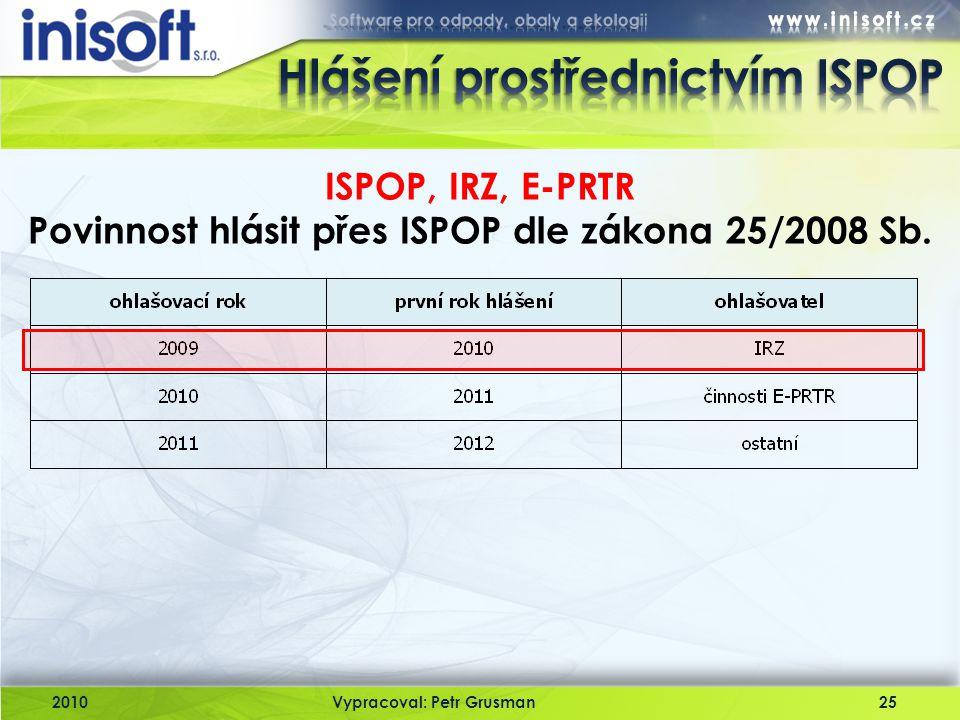 2010Vypracoval: Petr Grusman25 ISPOP, IRZ, E-PRTR Povinnost hlásit přes ISPOP dle zákona 25/2008 Sb.