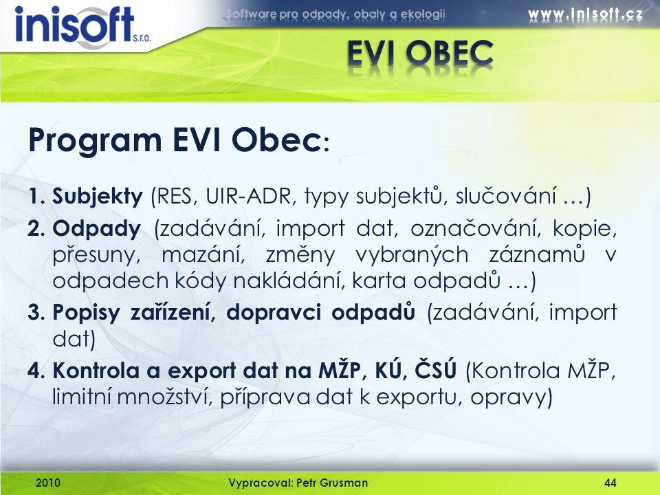 2010Vypracoval: Petr Grusman44 Program EVI Obec : 1. Subjekty (RES, UIR-ADR, typy subjektů, slučování …) 2. Odpady (zadávání, import dat, označování,