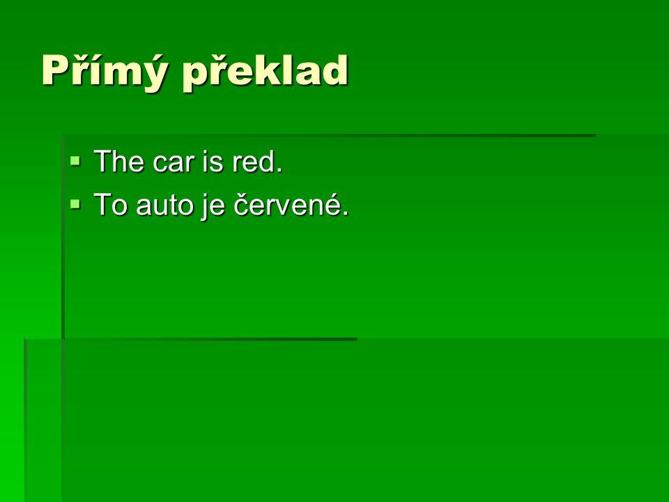 Přímý překlad  The car is red.  To auto je červené.