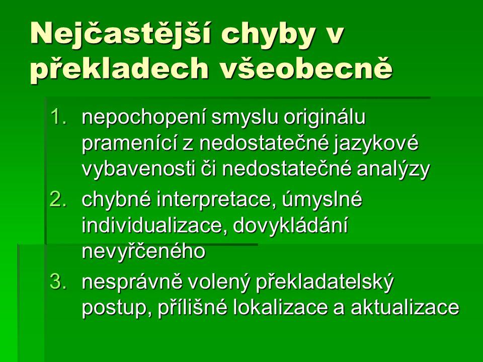 Nejčastější chyby v překladech všeobecně 1.nepochopení smyslu originálu pramenící z nedostatečné jazykové vybavenosti či nedostatečné analýzy 2.chybné interpretace, úmyslné individualizace, dovykládání nevyřčeného 3.nesprávně volený překladatelský postup, přílišné lokalizace a aktualizace
