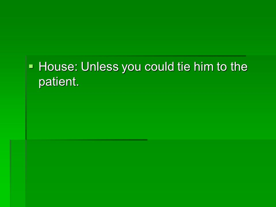  House: Unless you could tie him to the patient.