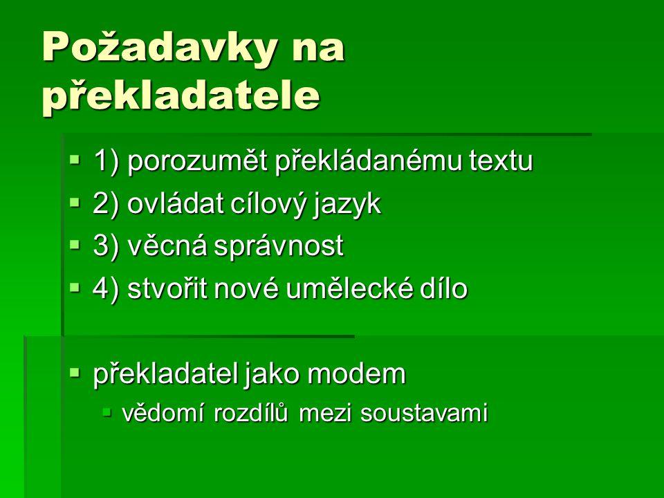Požadavky na překladatele  1) porozumět překládanému textu  2) ovládat cílový jazyk  3) věcná správnost  4) stvořit nové umělecké dílo  překladatel jako modem  vědomí rozdílů mezi soustavami