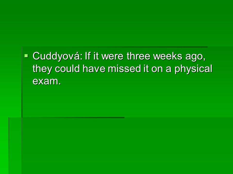  Cuddyová: If it were three weeks ago, they could have missed it on a physical exam.