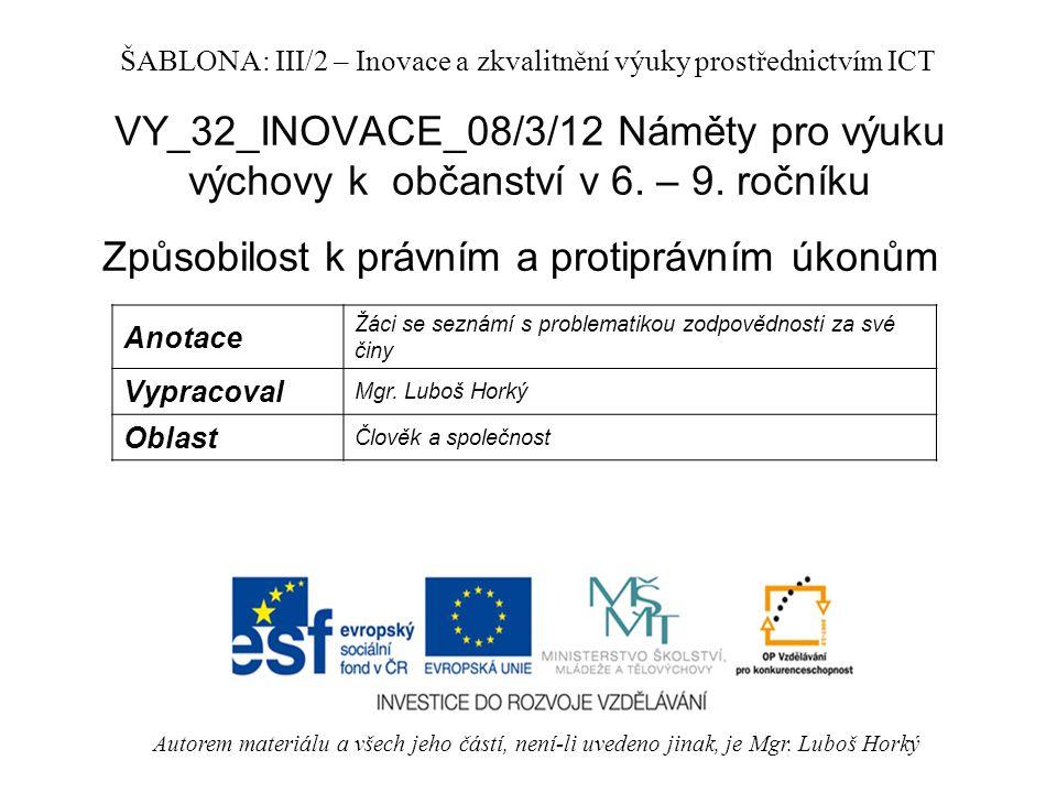 VY_32_INOVACE_08/3/12 Náměty pro výuku výchovy k občanství v 6. – 9. ročníku Způsobilost k právním a protiprávním úkonům Autorem materiálu a všech jeh