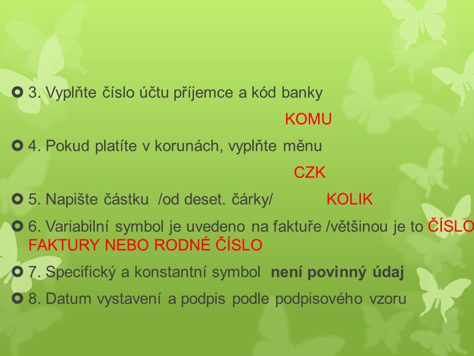  3. Vyplňte číslo účtu příjemce a kód banky KOMU  4. Pokud platíte v korunách, vyplňte měnu CZK  5. Napište částku /od deset. čárky/ KOLIK  6. Var