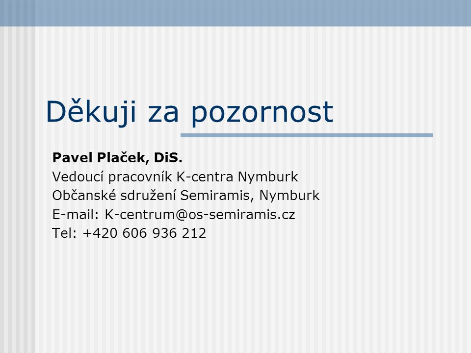 Děkuji za pozornost Pavel Plaček, DiS. Vedoucí pracovník K-centra Nymburk Občanské sdružení Semiramis, Nymburk E-mail: K-centrum@os-semiramis.cz Tel:
