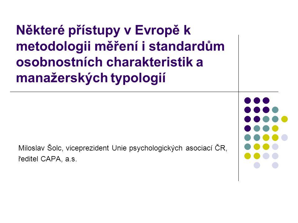 Některé přístupy v Evropě k metodologii měření i standardům osobnostních charakteristik a manažerských typologií Miloslav Šolc, viceprezident Unie psychologických asociací ČR, ředitel CAPA, a.s.