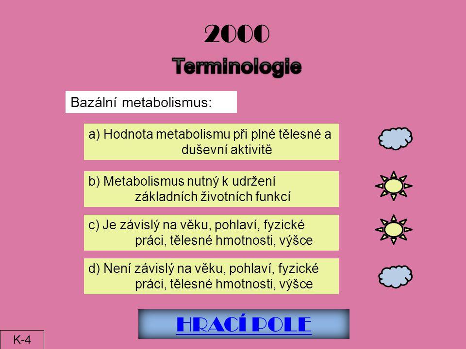 HRACÍ POLE 2000 Bazální metabolismus: a) Hodnota metabolismu při plné tělesné a duševní aktivitě b) Metabolismus nutný k udržení základních životních funkcí c) Je závislý na věku, pohlaví, fyzické práci, tělesné hmotnosti, výšce d) Není závislý na věku, pohlaví, fyzické práci, tělesné hmotnosti, výšce K-4
