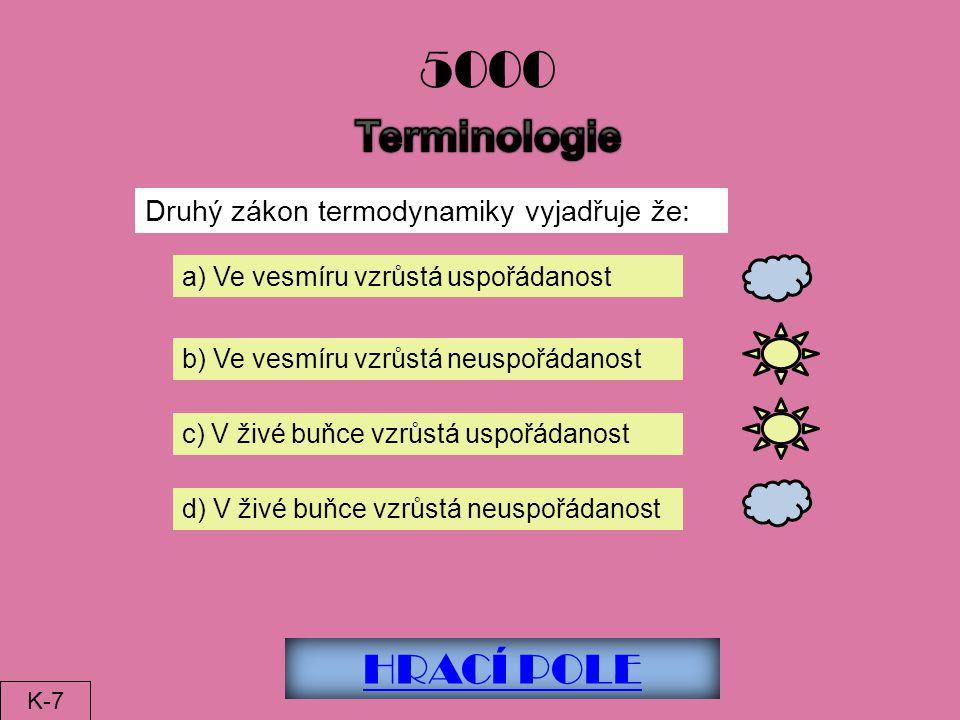 HRACÍ POLE 5000 Druhý zákon termodynamiky vyjadřuje že: a) Ve vesmíru vzrůstá uspořádanost b) Ve vesmíru vzrůstá neuspořádanost c) V živé buňce vzrůstá uspořádanost d) V živé buňce vzrůstá neuspořádanost K-7