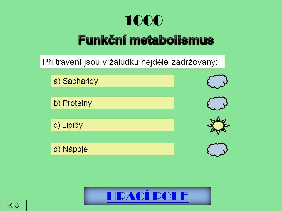 HRACÍ POLE 1000 Při trávení jsou v žaludku nejdéle zadržovány: a) Sacharidy b) Proteiny c) Lipidy d) Nápoje K-8