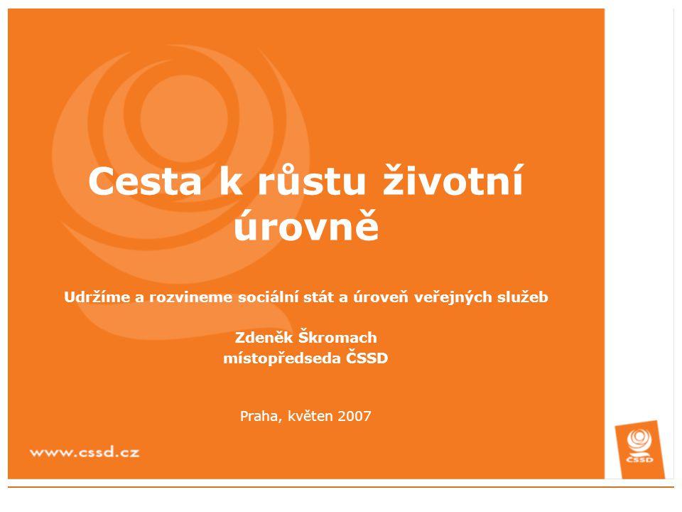 Cesta k růstu životní úrovně Udržíme a rozvineme sociální stát a úroveň veřejných služeb Zdeněk Škromach místopředseda ČSSD Praha, květen 2007