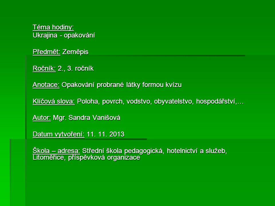 Téma hodiny: Ukrajina - opakování Předmět: Zeměpis Ročník: 2., 3. ročník Anotace: Opakování probrané látky formou kvízu Klíčová slova: Poloha, povrch,