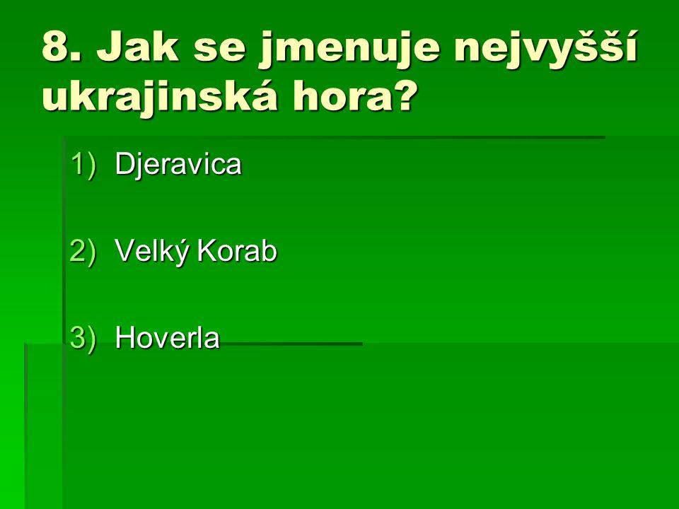 8. Jak se jmenuje nejvyšší ukrajinská hora? 1)Djeravica 2)Velký Korab 3)Hoverla