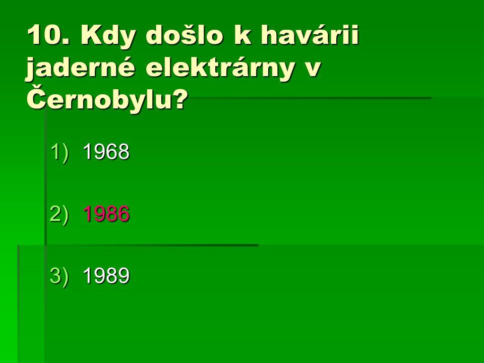 10. Kdy došlo k havárii jaderné elektrárny v Černobylu? 1)1968 2)1986 3)1989
