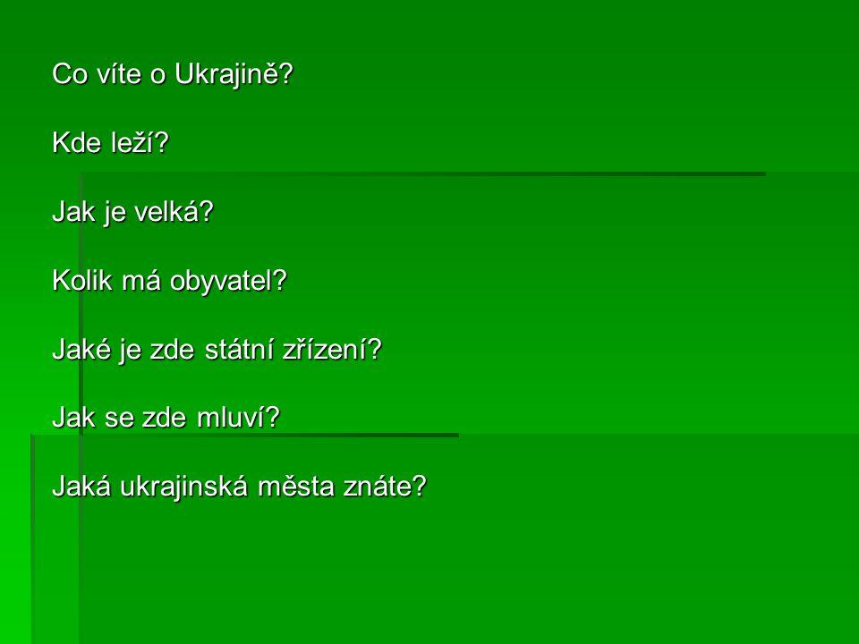 Co víte o Ukrajině? Kde leží? Jak je velká? Kolik má obyvatel? Jaké je zde státní zřízení? Jak se zde mluví? Jaká ukrajinská města znáte?