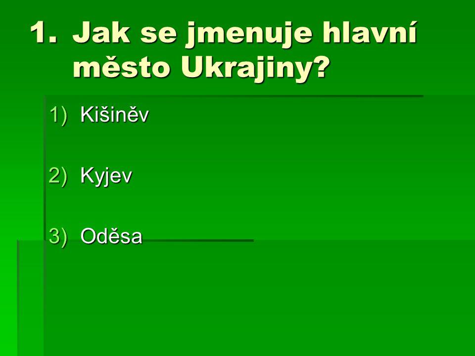 1.Jak se jmenuje hlavní město Ukrajiny? 1)Kišiněv 2)Kyjev 3)Oděsa
