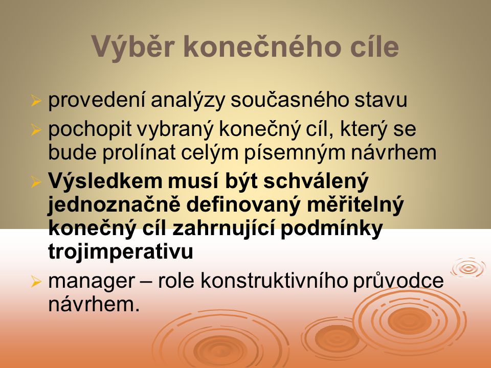 Výběr konečného cíle   provedení analýzy současného stavu   pochopit vybraný konečný cíl, který se bude prolínat celým písemným návrhem   Výsledkem musí být schválený jednoznačně definovaný měřitelný konečný cíl zahrnující podmínky trojimperativu   manager – role konstruktivního průvodce návrhem.