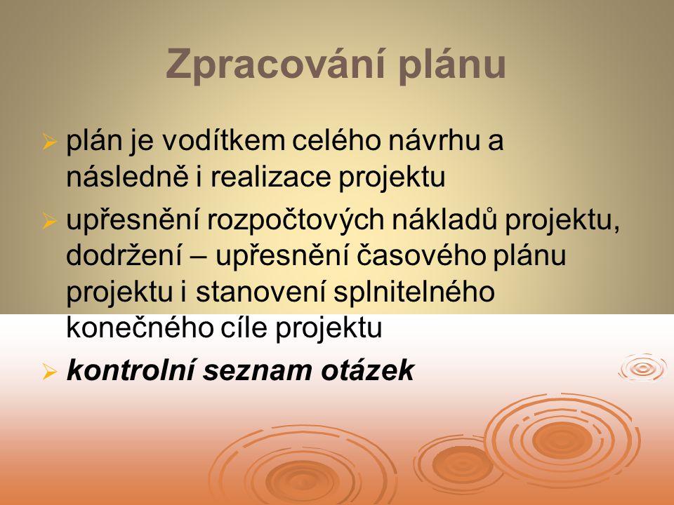 Zpracování plánu   plán je vodítkem celého návrhu a následně i realizace projektu   upřesnění rozpočtových nákladů projektu, dodržení – upřesnění časového plánu projektu i stanovení splnitelného konečného cíle projektu   kontrolní seznam otázek