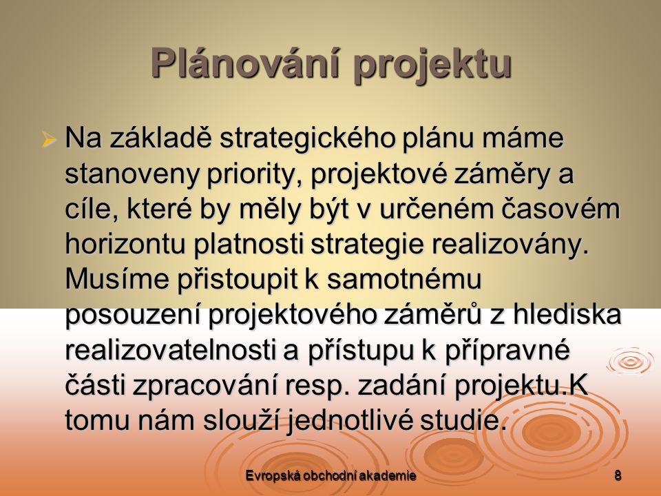 Evropská obchodní akademie8 Plánování projektu  Na základě strategického plánu máme stanoveny priority, projektové záměry a cíle, které by měly být v určeném časovém horizontu platnosti strategie realizovány.