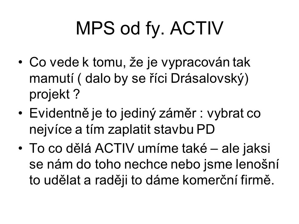 MPS od fy. ACTIV •Co vede k tomu, že je vypracován tak mamutí ( dalo by se říci Drásalovský) projekt ? •Evidentně je to jediný záměr : vybrat co nejví