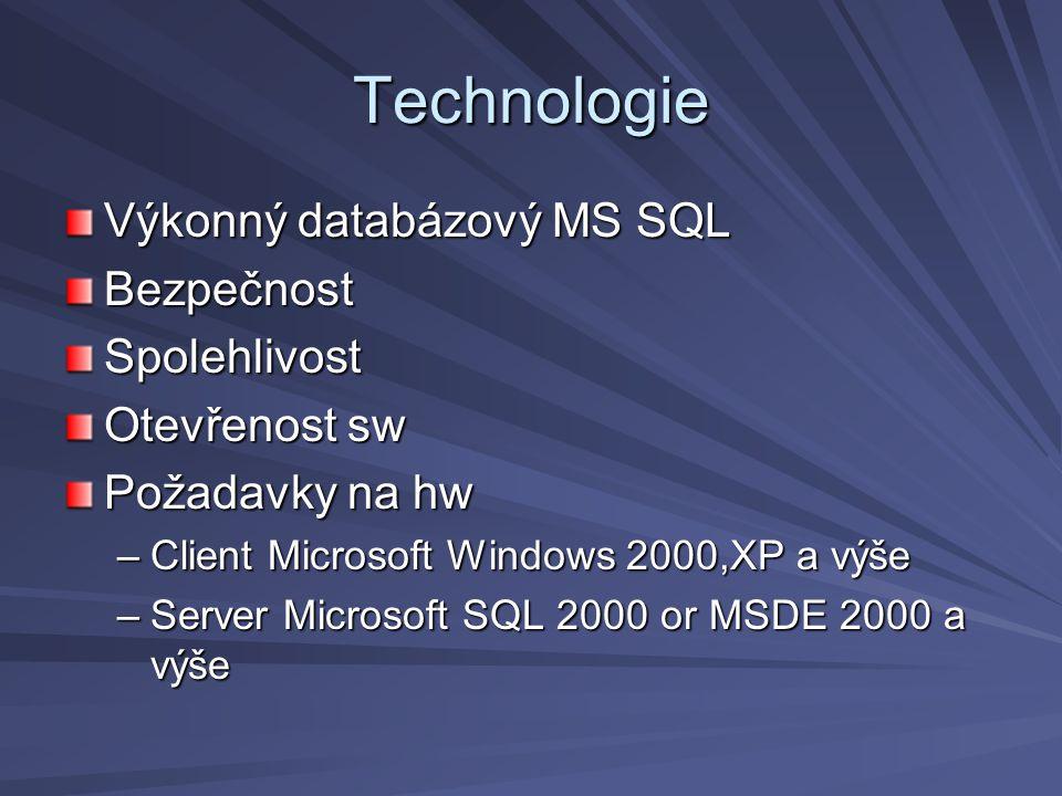 Technologie Výkonný databázový MS SQL BezpečnostSpolehlivost Otevřenost sw Požadavky na hw –Client Microsoft Windows 2000,XP a výše –Server Microsoft SQL 2000 or MSDE 2000 a výše