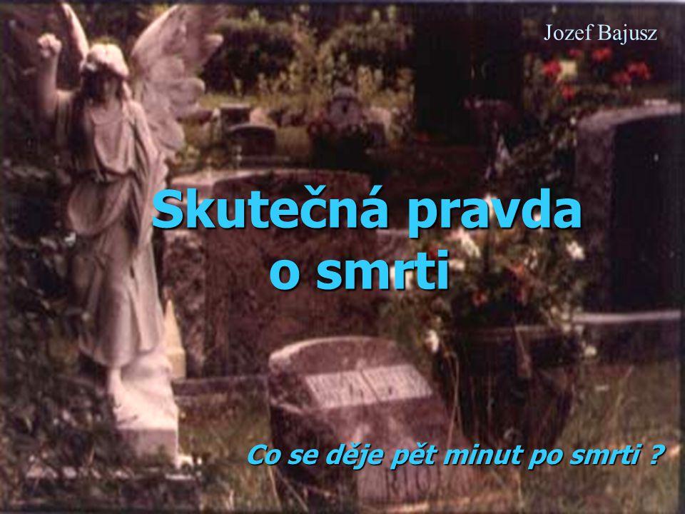 Skutečná pravda o smrti Skutečná pravda o smrti Co se děje pět minut po smrti ? Jozef Bajusz