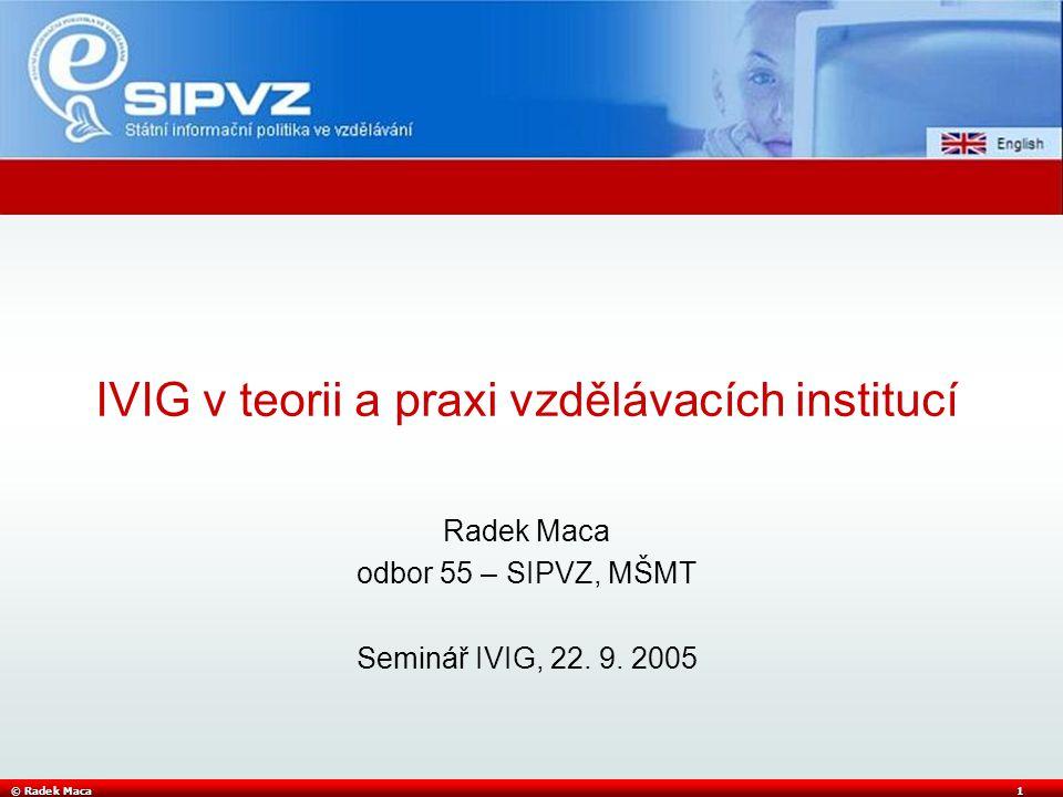 © Radek Maca2 Rozvoj informační výchovy ve školách Koncepce SIPVZ (UV 351/2000) Vzděláváním k informační gramotnosti – nutné předpoklady •personální -> ICT vzdělávaní (Z, P, S, M) •technické -> co k tomu potřebuji (se však musí odvíjet od cílů výuky) •kurikulární -> nastavuje cíle (kompetence) •legislativní -> jak organizovat vzdělávání právně •organizačně ekonomické -> jak to realizovat a financovat Kurikulární změny – školský zákon 561/2004 •původně: od obsahu k cílům, •nyní od cílů k obsahu –Klíčové kompetence (k učení, k řešení problémů, sociální, občanské, pracovní) •kompetence dle vzdělávacích oblastí (jazyk, matem, přír.