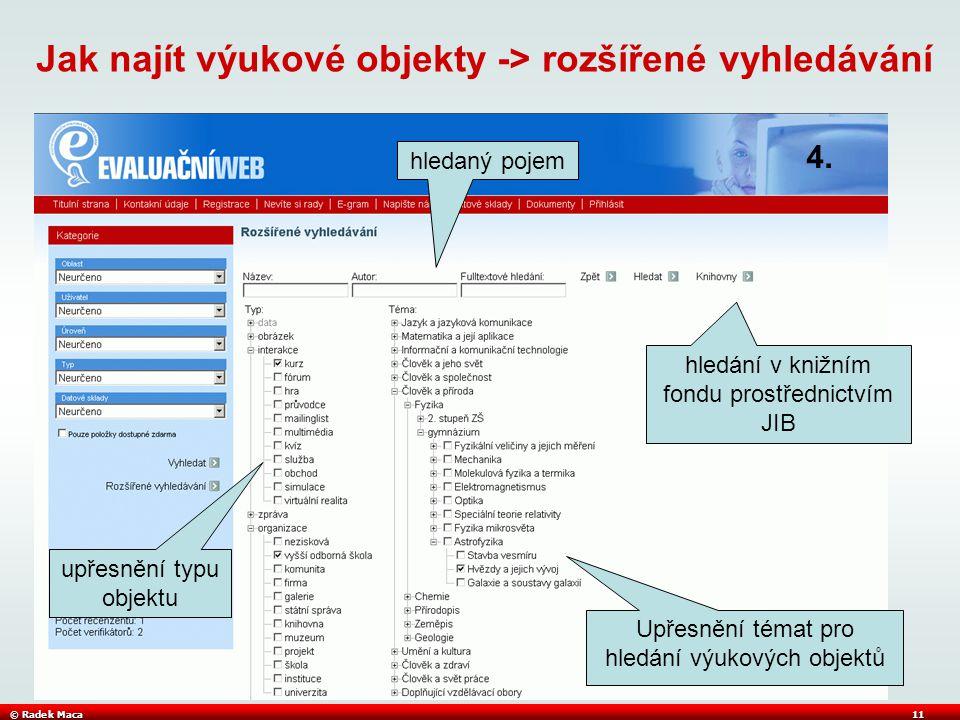 © Radek Maca11 Jak najít výukové objekty -> rozšířené vyhledávání Upřesnění témat pro hledání výukových objektů hledaný pojem upřesnění typu objektu hledání v knižním fondu prostřednictvím JIB 4.
