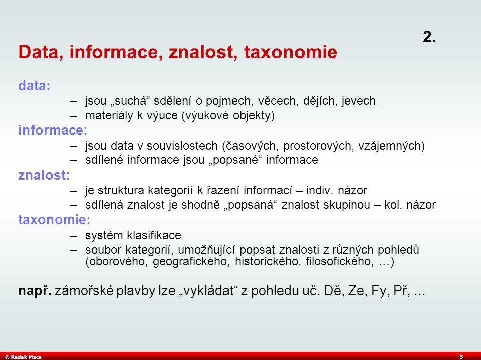 """© Radek Maca5 Data, informace, znalost, taxonomie data: –jsou """"suchá sdělení o pojmech, věcech, dějích, jevech –materiály k výuce (výukové objekty) informace: –jsou data v souvislostech (časových, prostorových, vzájemných) –sdílené informace jsou """"popsané informace znalost: –je struktura kategorií k řazení informací – indiv."""