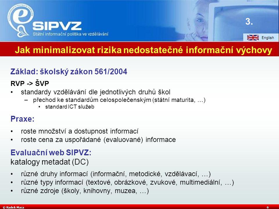 © Radek Maca6 Jak minimalizovat rizika nedostatečné informační výchovy Základ: školský zákon 561/2004 RVP -> ŠVP •standardy vzdělávání dle jednotlivýc