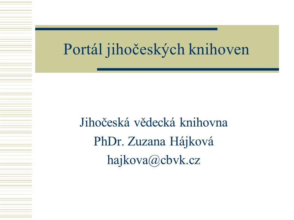 Portál jihočeských knihoven Jihočeská vědecká knihovna PhDr. Zuzana Hájková hajkova@cbvk.cz