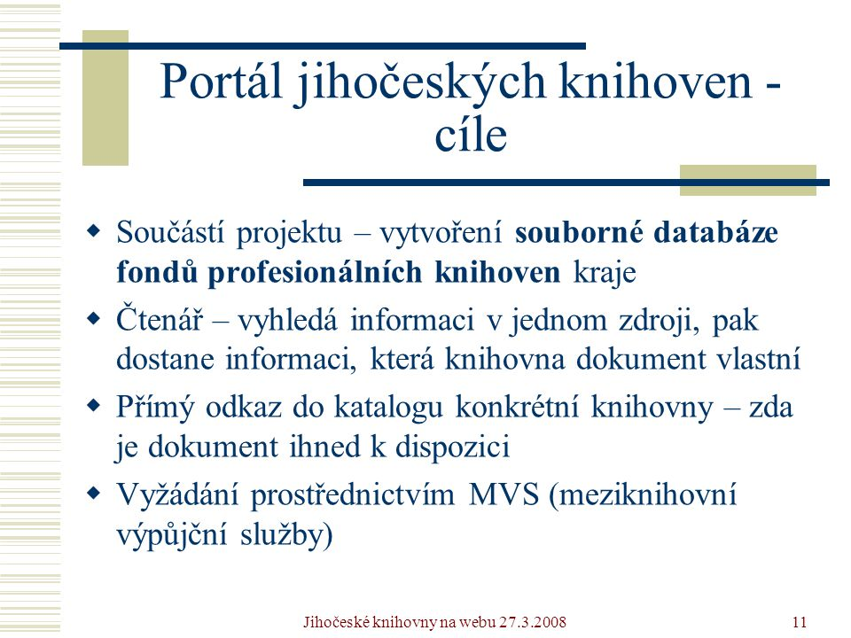 Jihočeské knihovny na webu 27.3.200811 Portál jihočeských knihoven - cíle  Součástí projektu – vytvoření souborné databáze fondů profesionálních knihoven kraje  Čtenář – vyhledá informaci v jednom zdroji, pak dostane informaci, která knihovna dokument vlastní  Přímý odkaz do katalogu konkrétní knihovny – zda je dokument ihned k dispozici  Vyžádání prostřednictvím MVS (meziknihovní výpůjční služby)