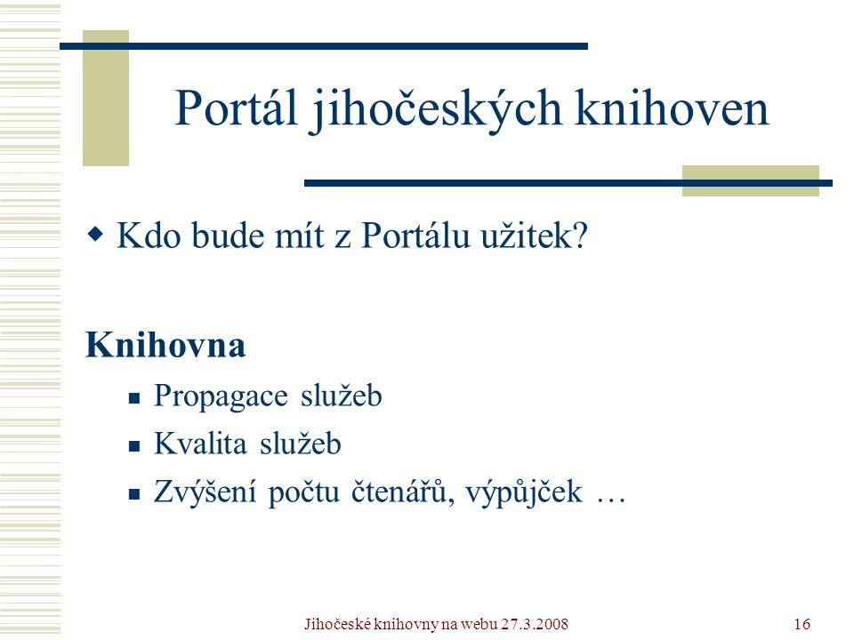 Jihočeské knihovny na webu 27.3.200816 Portál jihočeských knihoven  Kdo bude mít z Portálu užitek.