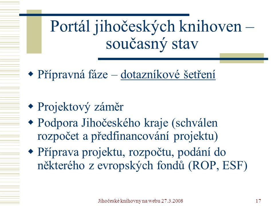 Jihočeské knihovny na webu 27.3.200817 Portál jihočeských knihoven – současný stav  Přípravná fáze – dotazníkové šetřenídotazníkové šetření  Projektový záměr  Podpora Jihočeského kraje (schválen rozpočet a předfinancování projektu)  Příprava projektu, rozpočtu, podání do některého z evropských fondů (ROP, ESF)