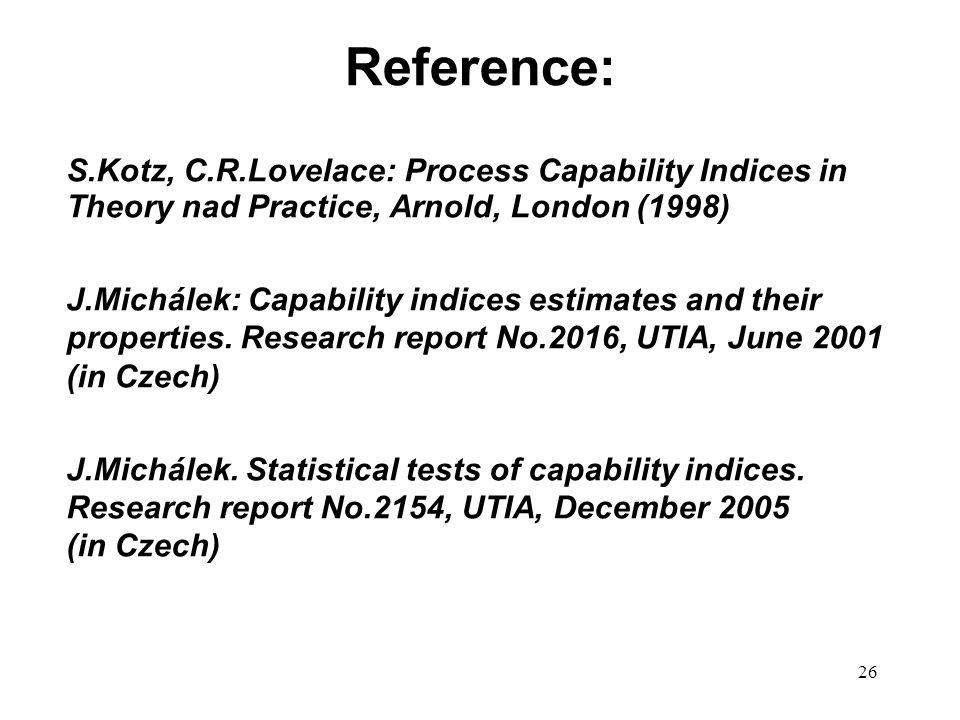 26 Reference: S.Kotz, C.R.Lovelace: Process Capability Indices in Theory nad Practice, Arnold, London (1998) J.Michálek: Capability indices estimates