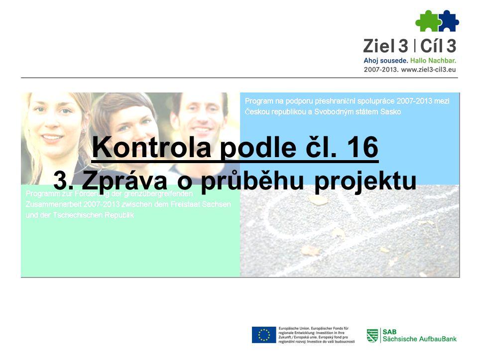 Zpráva o průběhu projektu podle vzorového formuláře SAB download: www.ziel3-cil3.eu  Nutno vyplnit: bod 1 - Údaje o projektu bod 2 - Údaje o žadateli bod 3 - Označení druhu zprávy bod 4 - Dosažené kvantitativní výsledky * bod 5 - Propagační opatření bod 6 - Zpráva o realizovaných opatřeních bod 7 - Údaje o průběhu projektu přeshraničního charakteru bod 8 - Zadávání zakázek třetím subjektům bod 9 - Financování * bod 10 - Prohlášení žadatele bod 11 - Podpis * vyplňuje pouze Lead partner, pokud se jedná o zprávu k žádosti o platbu Kontrola podle čl.