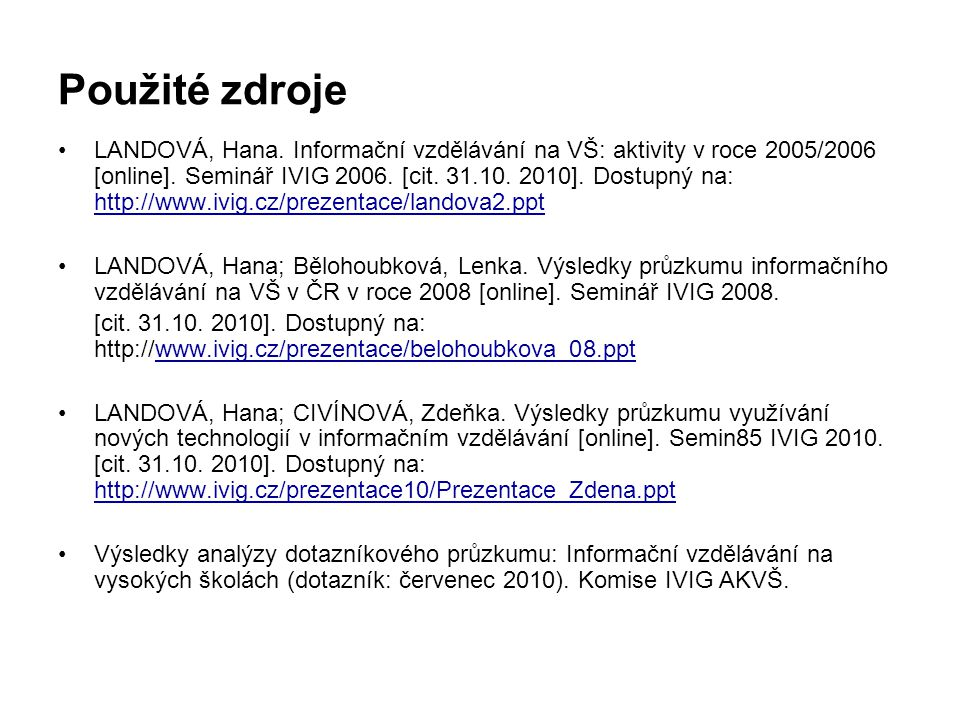 Použité zdroje •LANDOVÁ, Hana. Informační vzdělávání na VŠ: aktivity v roce 2005/2006 [online]. Seminář IVIG 2006. [cit. 31.10. 2010]. Dostupný na: ht