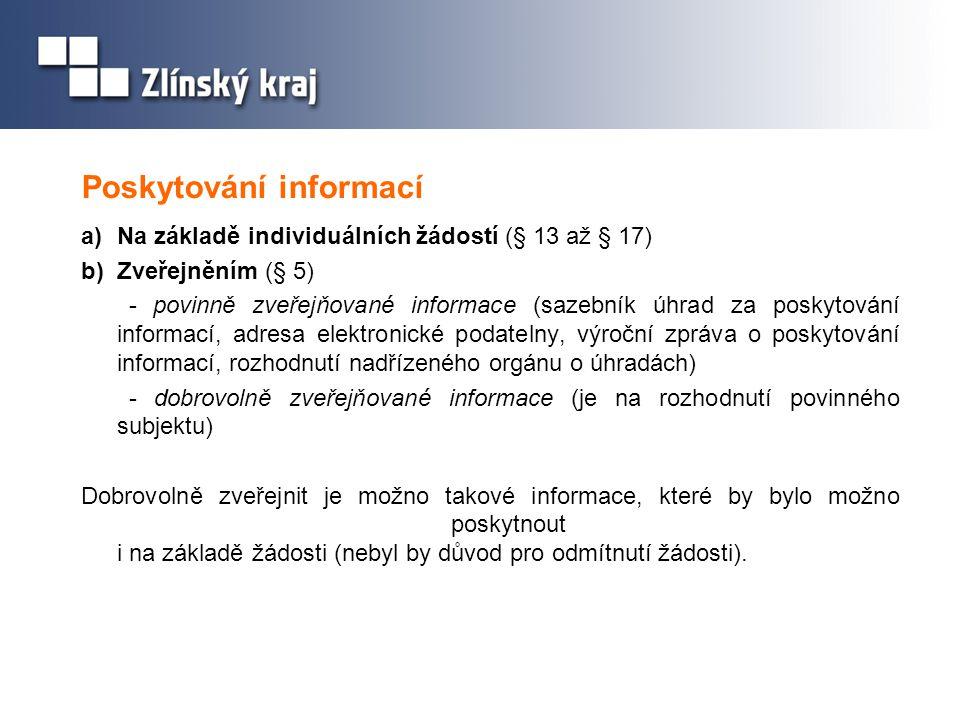 Poskytování informací a)Na základě individuálních žádostí (§ 13 až § 17) b)Zveřejněním (§ 5) - povinně zveřejňované informace (sazebník úhrad za poskytování informací, adresa elektronické podatelny, výroční zpráva o poskytování informací, rozhodnutí nadřízeného orgánu o úhradách) - dobrovolně zveřejňované informace (je na rozhodnutí povinného subjektu) Dobrovolně zveřejnit je možno takové informace, které by bylo možno poskytnout i na základě žádosti (nebyl by důvod pro odmítnutí žádosti).