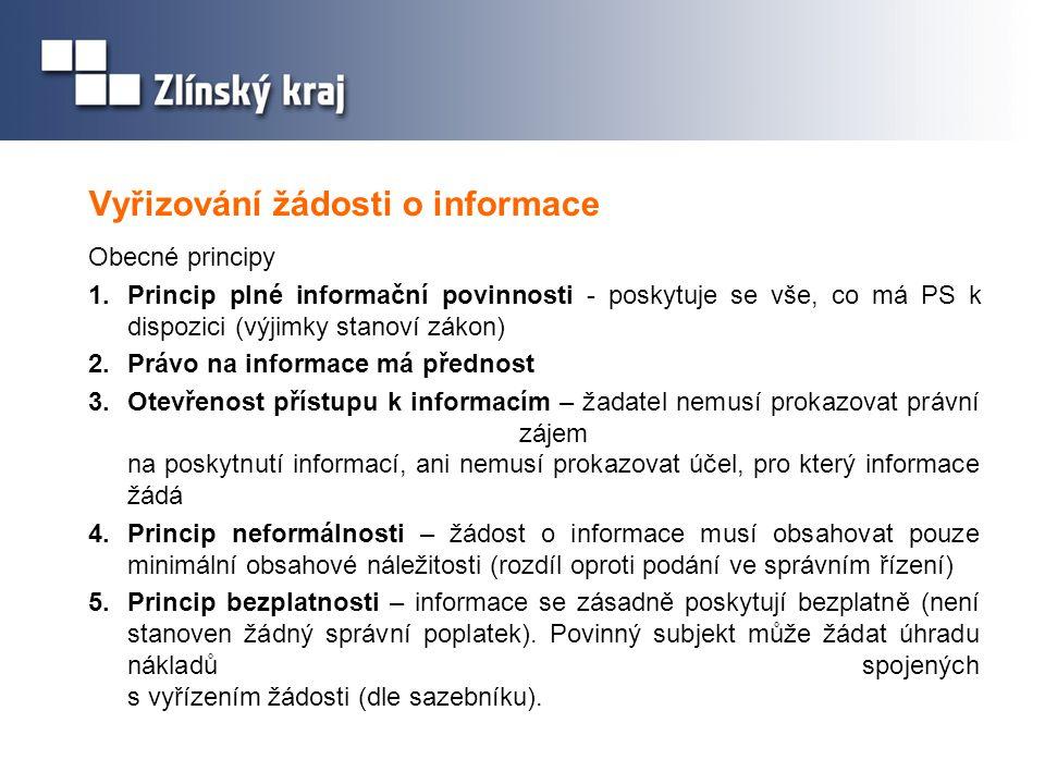 Vyřizování žádosti o informace Obecné principy 1.Princip plné informační povinnosti - poskytuje se vše, co má PS k dispozici (výjimky stanoví zákon) 2.Právo na informace má přednost 3.Otevřenost přístupu k informacím – žadatel nemusí prokazovat právní zájem na poskytnutí informací, ani nemusí prokazovat účel, pro který informace žádá 4.Princip neformálnosti – žádost o informace musí obsahovat pouze minimální obsahové náležitosti (rozdíl oproti podání ve správním řízení) 5.Princip bezplatnosti – informace se zásadně poskytují bezplatně (není stanoven žádný správní poplatek).