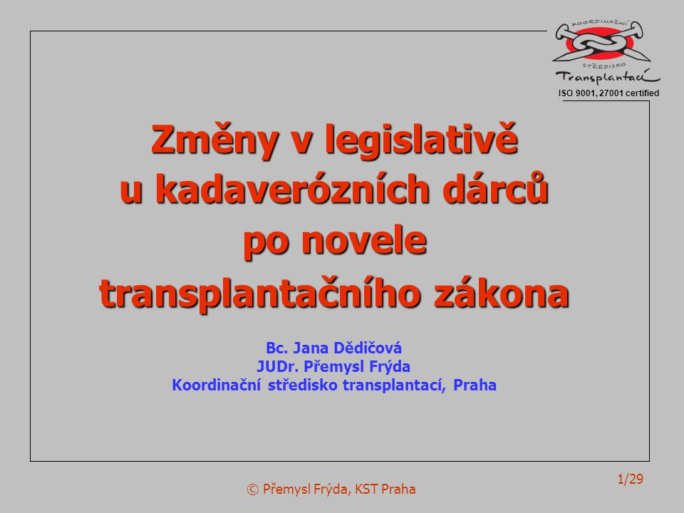 © Přemysl Frýda, KST Praha 1/29 Změny v legislativě u kadaverózních dárců po novele transplantačního zákona Bc. Jana Dědičová JUDr. Přemysl Frýda Koor