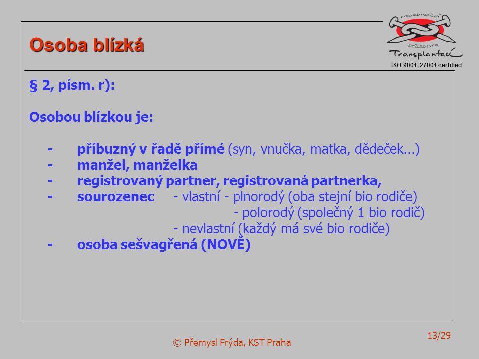 © Přemysl Frýda, KST Praha 13/29 ISO 9001, 27001 certified Osoba blízká § 2, písm. r): Osobou blízkou je: -příbuzný v řadě přímé (syn, vnučka, matka,