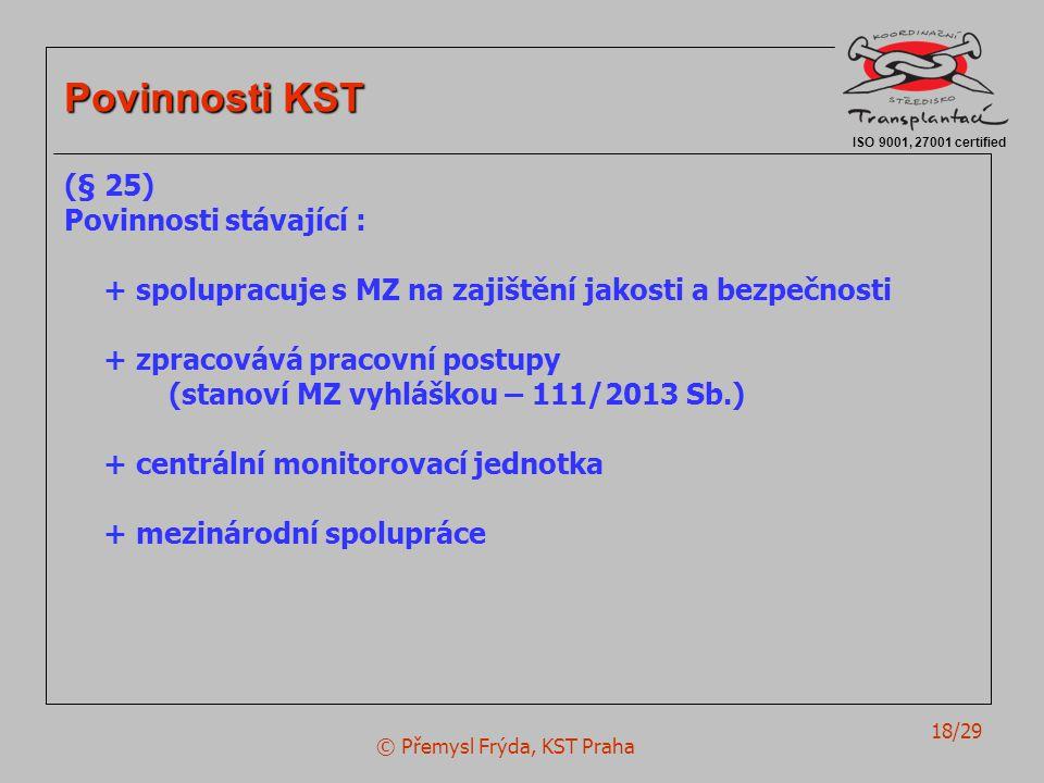 © Přemysl Frýda, KST Praha 18/29 ISO 9001, 27001 certified Povinnosti KST (§ 25) Povinnosti stávající : + spolupracuje s MZ na zajištění jakosti a bezpečnosti + zpracovává pracovní postupy (stanoví MZ vyhláškou – 111/2013 Sb.) + centrální monitorovací jednotka + mezinárodní spolupráce
