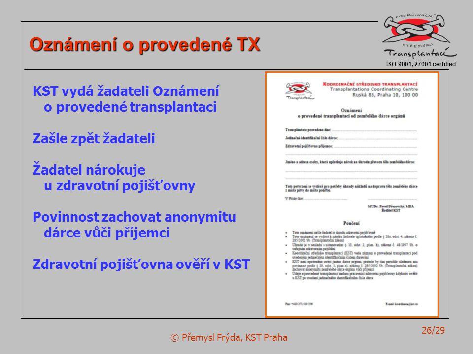© Přemysl Frýda, KST Praha 26/29 ISO 9001, 27001 certified Oznámení o provedené TX KST vydá žadateli Oznámení o provedené transplantaci Zašle zpět žadateli Žadatel nárokuje u zdravotní pojišťovny Povinnost zachovat anonymitu dárce vůči příjemci Zdravotní pojišťovna ověří v KST
