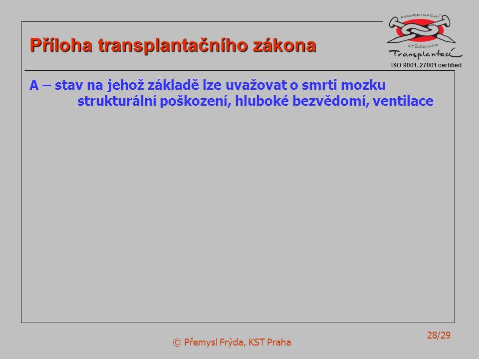 © Přemysl Frýda, KST Praha 28/29 ISO 9001, 27001 certified Příloha transplantačního zákona A – stav na jehož základě lze uvažovat o smrti mozku strukturální poškození, hluboké bezvědomí, ventilace