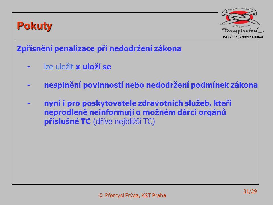 © Přemysl Frýda, KST Praha 31/29 ISO 9001, 27001 certified Pokuty Zpřísnění penalizace při nedodržení zákona - lze uložit x uloží se -nesplnění povinností nebo nedodržení podmínek zákona - nyní i pro poskytovatele zdravotních služeb, kteří neprodleně neinformují o možném dárci orgánů příslušné TC (dříve nejbližší TC)