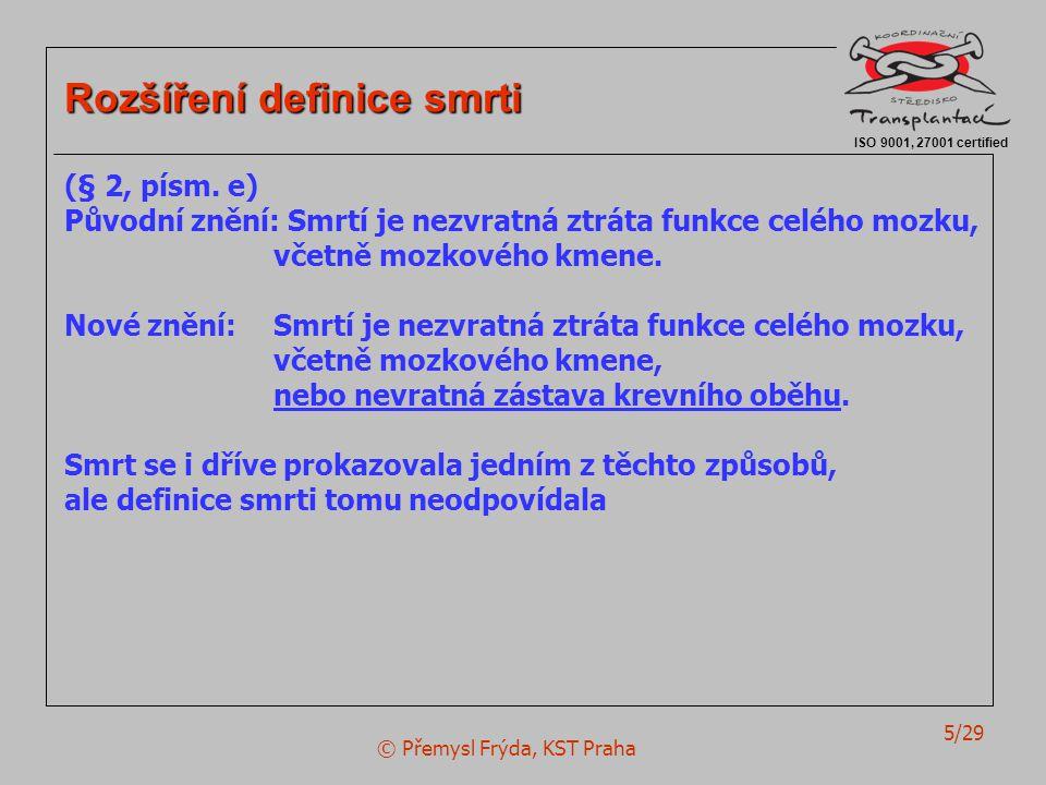 © Přemysl Frýda, KST Praha 5/29 ISO 9001, 27001 certified Rozšíření definice smrti (§ 2, písm. e) Původní znění: Smrtí je nezvratná ztráta funkce celé