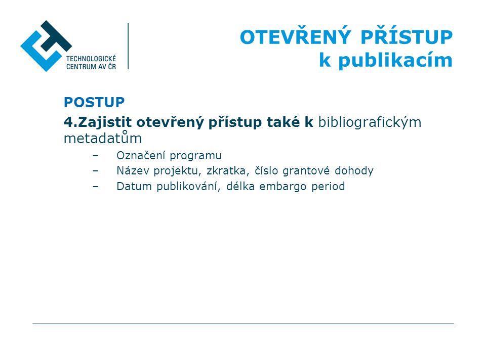 POSTUP 4.Zajistit otevřený přístup také k bibliografickým metadatům –Označení programu –Název projektu, zkratka, číslo grantové dohody –Datum publikov