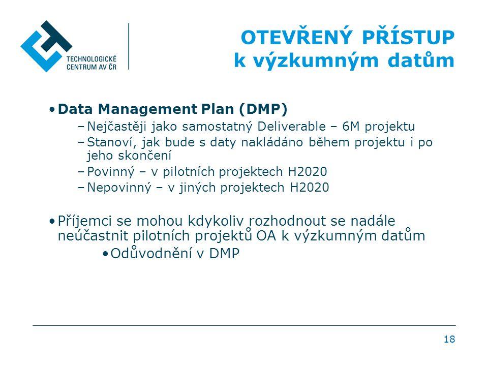 18 OTEVŘENÝ PŘÍSTUP k výzkumným datům •Data Management Plan (DMP) –Nejčastěji jako samostatný Deliverable – 6M projektu –Stanoví, jak bude s daty nakl