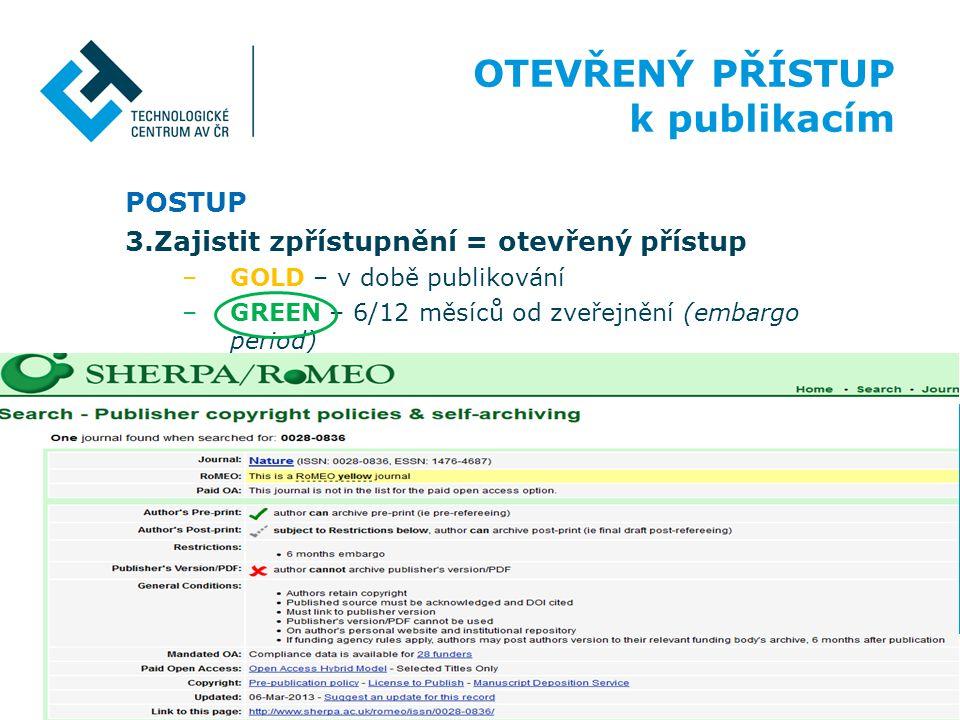 POSTUP 3.Zajistit zpřístupnění = otevřený přístup –GOLD – v době publikování –GREEN – 6/12 měsíců od zveřejnění (embargo period) OTEVŘENÝ PŘÍSTUP k pu