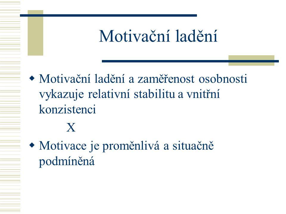 Motivační ladění  Motivační ladění a zaměřenost osobnosti vykazuje relativní stabilitu a vnitřní konzistenci X  Motivace je proměnlivá a situačně po